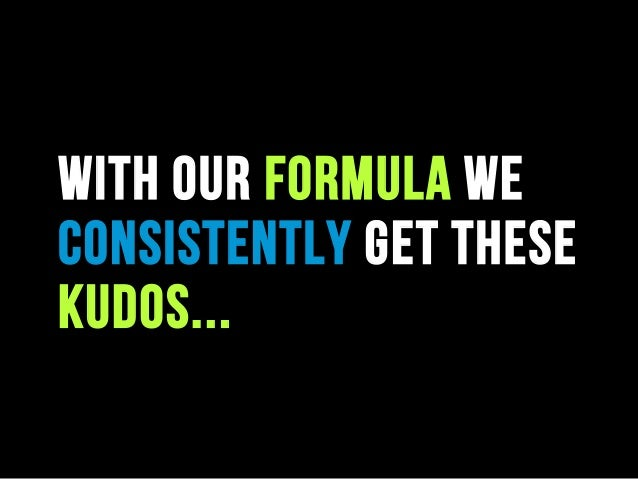 With our formula we consistently get these kudos...