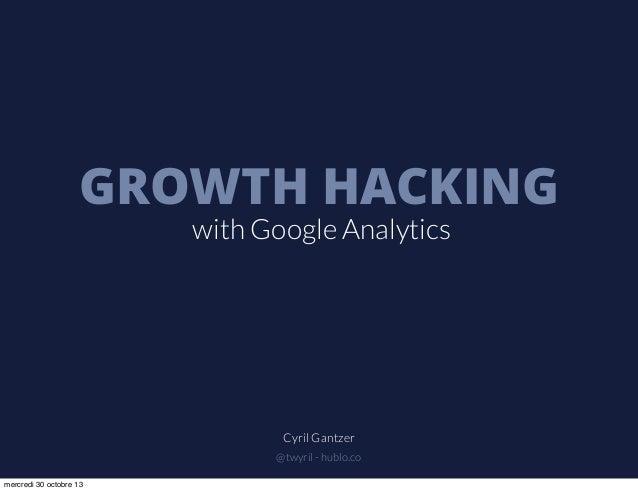 GROWTH HACKING with Google Analytics  Cyril Gantzer @twyril - hublo.co mercredi 30 octobre 13