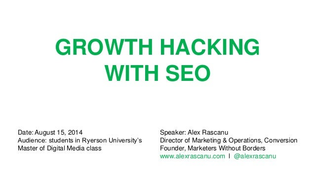 GROWTH HACKING WITH SEO Speaker: Alex Rascanu Director of Marketing & Operations, Conversion Founder, Marketers Without Bo...