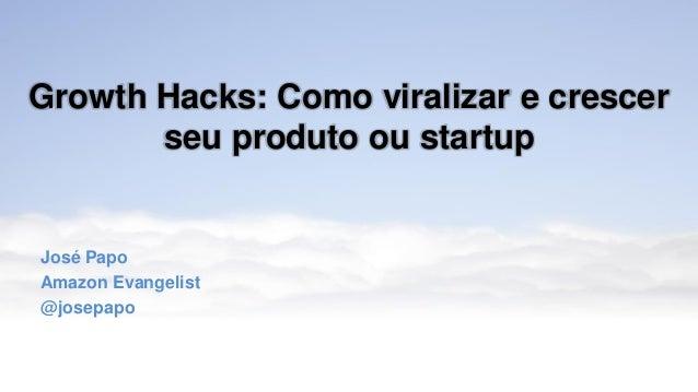 Growth Hacks: Como viralizar e crescer seu produto ou startup José Papo Amazon Evangelist @josepapo