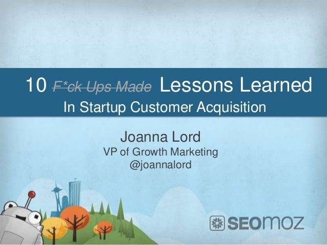 10 F*ck Ups Made Lessons Learned    In Startup Customer Acquisition             Joanna Lord          VP of Growth Marketin...