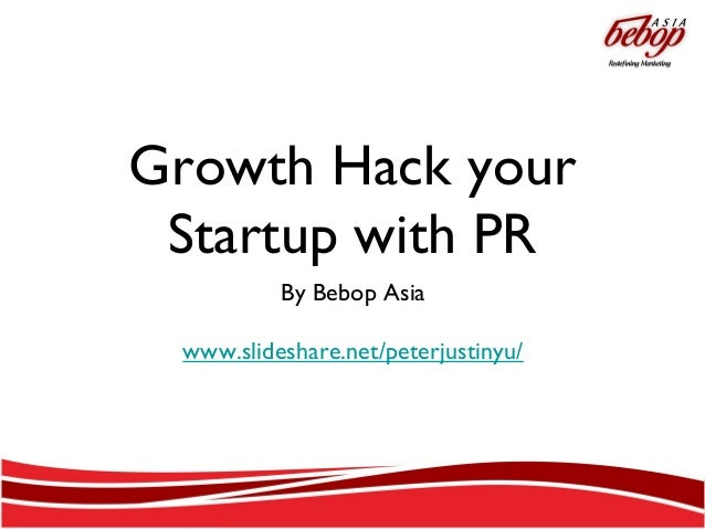 Growth Hack your Startup with PR By Bebop Asia www.slideshare.net/peterjustinyu/