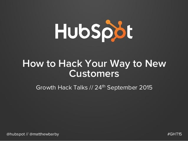 How to Hack Your Way to New Customers Growth Hack Talks // 24th September 2015 @hubspot // @matthewbarby #GHT15
