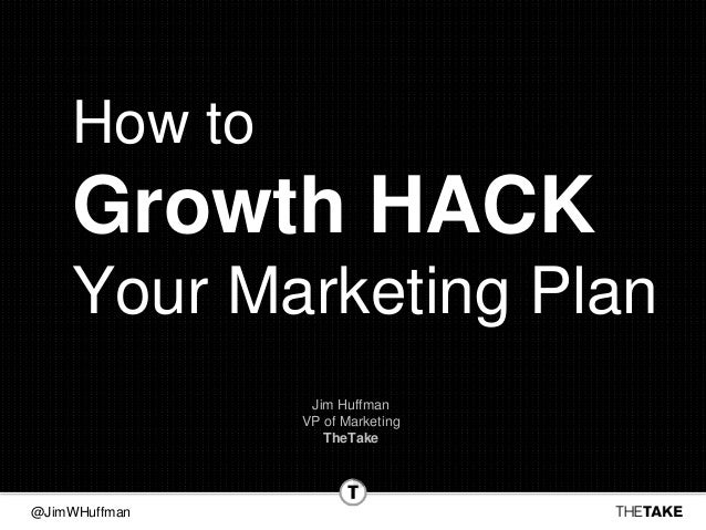 @JimWHuffman How to Growth HACK Your Marketing Plan Jim Huffman VP of Marketing TheTake