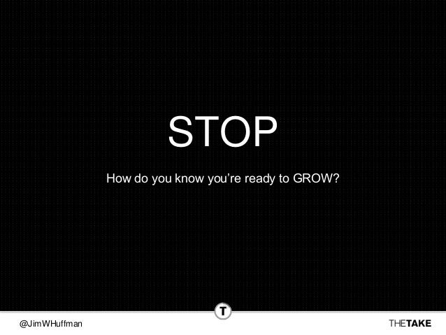 @JimWHuffman STOP How do you know you're ready to GROW?