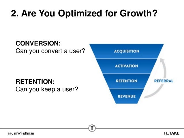 @JimWHuffman 2. Are You Optimized for Growth? CONVERSION: Can you convert a user? RETENTION: Can you keep a user?
