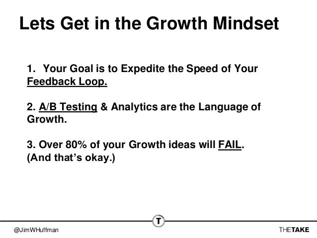 @JimWHuffman Lets Get in the Growth Mindset 1. Your Goal is to Expedite the Speed of Your Feedback Loop. 2. A/B Testing & ...