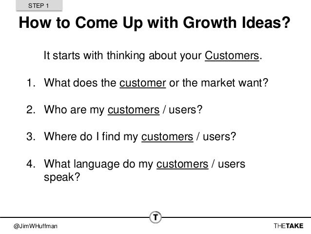 @JimWHuffman How to Come Up with Growth Ideas? It starts with thinking about your Customers. 1. What does the customer or ...