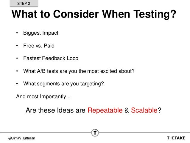 @JimWHuffman What to Consider When Testing? • Biggest Impact • Free vs. Paid • Fastest Feedback Loop • What A/B tests are ...