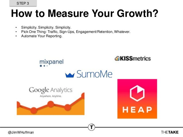 @JimWHuffman How to Measure Your Growth? • Simplicity. Simplicity. Simplicity. • Pick One Thing: Traffic, Sign-Ups, Engage...