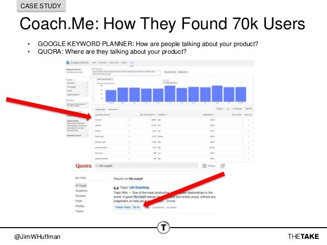 @JimWHuffman Coach.Me: How They Found 70k Users CASE STUDY • GOOGLE KEYWORD PLANNER: How are people talking about your pro...