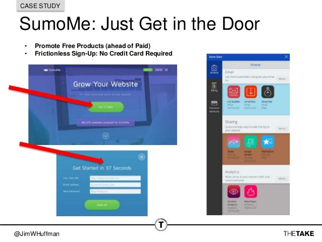 @JimWHuffman SumoMe: Just Get in the Door CASE STUDY • Promote Free Products (ahead of Paid) • Frictionless Sign-Up: No Cr...