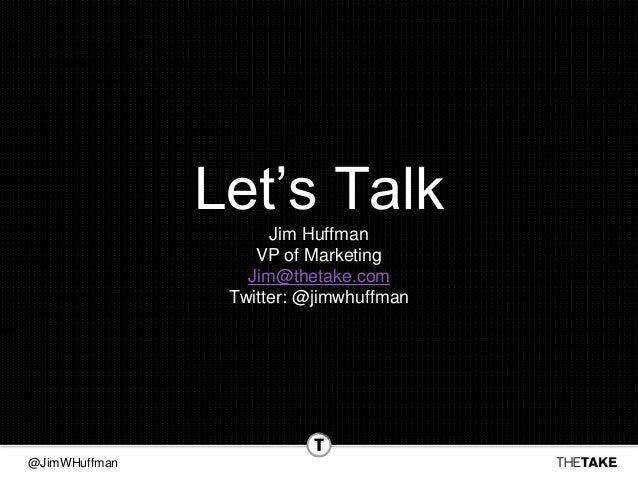 @JimWHuffman Let's Talk Jim Huffman VP of Marketing Jim@thetake.com Twitter: @jimwhuffman