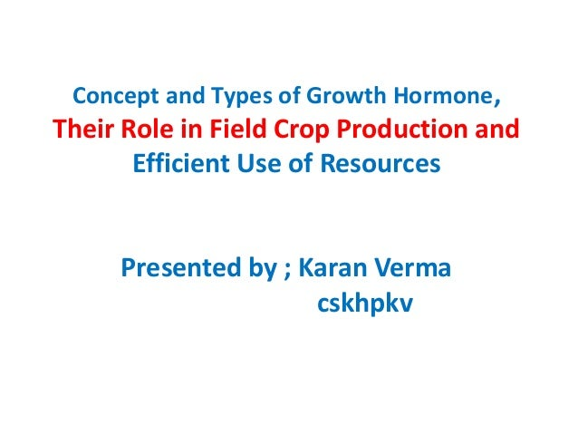 Concept and Types of Growth Hormone, Their Role in Field Crop Production and Efficient Use of Resources Presented by ; Kar...