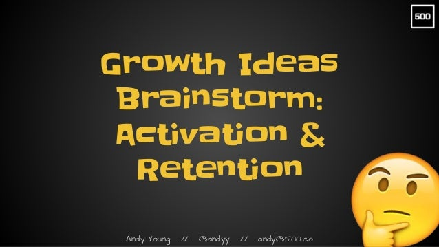 Andy Young // @andyy // andy@500.co Growth Ideas Brainstorm: Activation & Retention