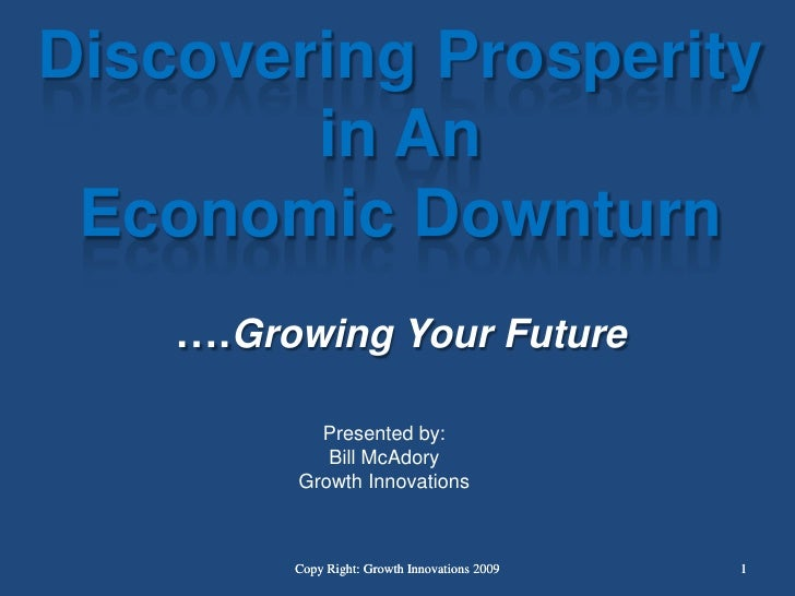 Discovering Prosperity  in An Economic Downturn….Growing Your Future<br />Presented by:<br />Bill McAdory<br />Growth Inno...