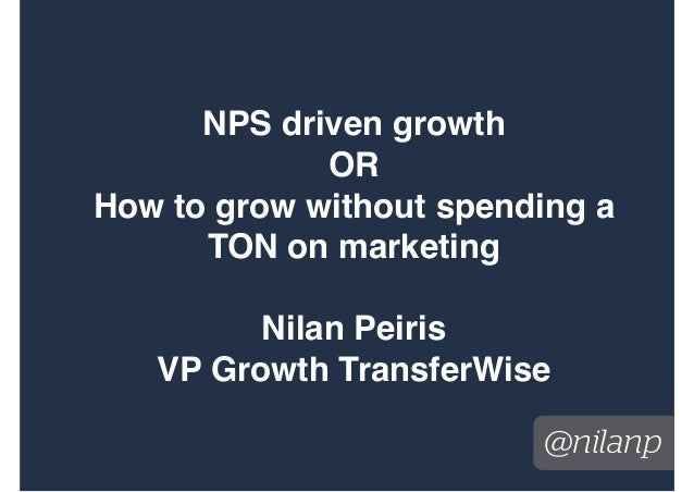 @nilanp NPS driven growth OR How to grow without spending a TON on marketing Nilan Peiris VP Growth TransferWise