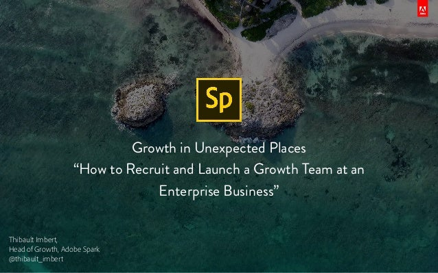 "Growth in Unexpected Places ""How to Recruit and Launch a Growth Team at an Enterprise Business"" Thibault Imbert, Head of G..."