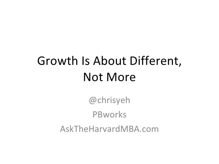 Growth Is About Different, Not More @chrisyeh PBworks AskTheHarvardMBA.com