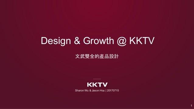 Design & Growth @ KKTV Sharon Wu & Jason Hou | 20170715 1 文武雙全的產品設計