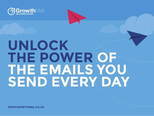 UNLOCK THE POWER OF THE EMAILS YOU SEND EVERY DAY WWW.GROWTHMAIL.CO.UK