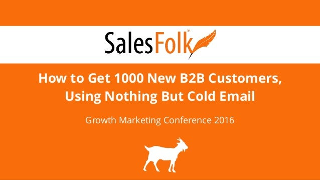 How to Get 1000 New B2B Customers, Using Nothing But Cold Email Growth Marketing Conference 2016