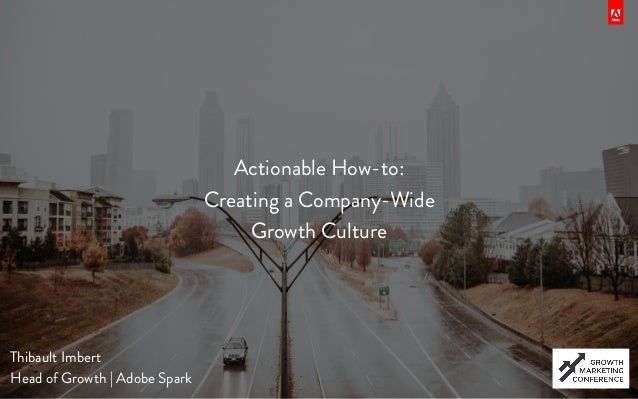 Actionable How-to: Creating a Company-Wide Growth Culture Thibault Imbert Head of Growth | Adobe Spark