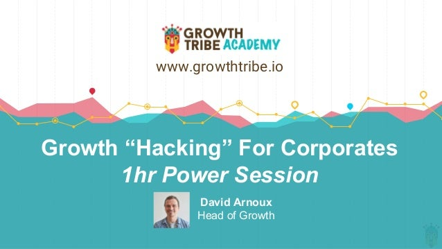 "Growth ""Hacking"" For Corporates 1hr Power Session David Arnoux Head of Growth www.growthtribe.io"