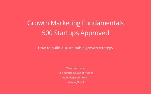 1 of 13 Growth Marketing Fundamentals 500 Startups Approved How to build a sustainable growth strategy Veronika Fischer Co...