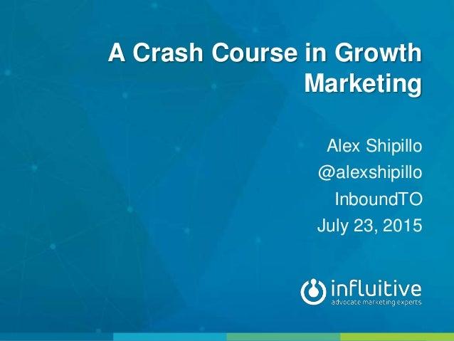 A Crash Course in Growth Marketing Alex Shipillo @alexshipillo InboundTO July 23, 2015