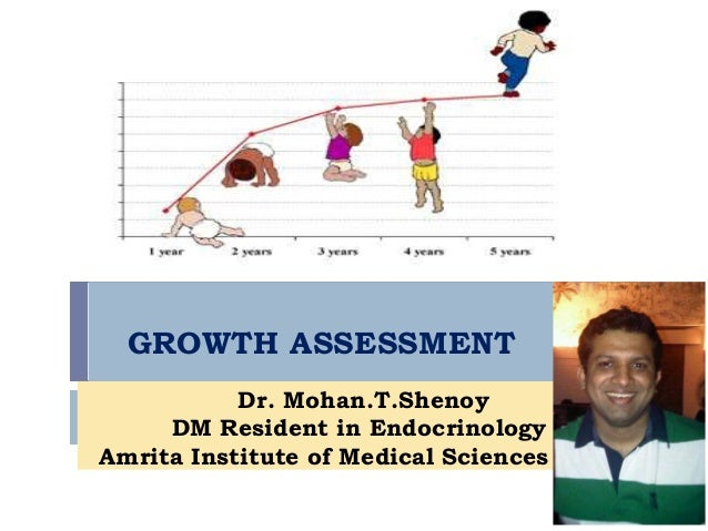 GROWTH ASSESSMENT Dr. Mohan.T.Shenoy DM Resident in Endocrinology Amrita Institute of Medical Sciences