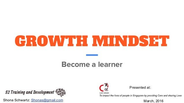GROWTH MINDSET Become a learner Shona Schwartz: Shonas@gmail.com Presented at: March, 2016