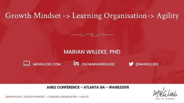 @MHWILLEKE | GROWTH MINDSET -> LEARNING ORGANISATION -> AGILITY Growth Mindset -> Learning Organisation-> Agility MARIAN W...