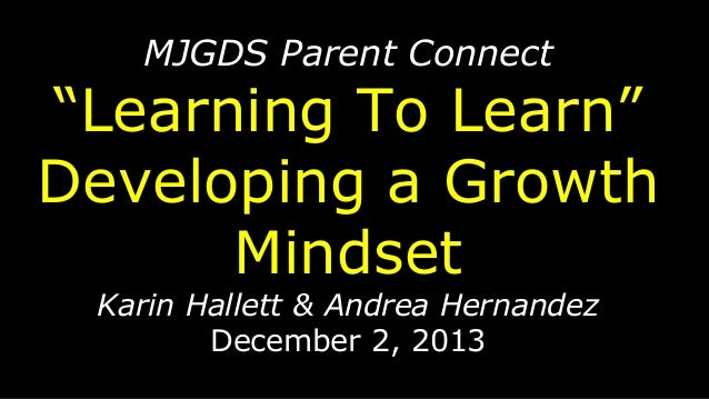 "MJGDS Parent Connect  ""Learning To Learn"" Developing a Growth Mindset Karin Hallett & Andrea Hernandez December 2, 2013"