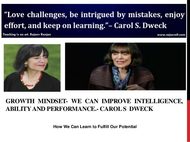 How We Can Learn to Fulfill Our Potential GROWTH MINDSET- WE CAN IMPROVE INTELLIGENCE, ABILITYAND PERFORMANCE.- CAROLS DWE...