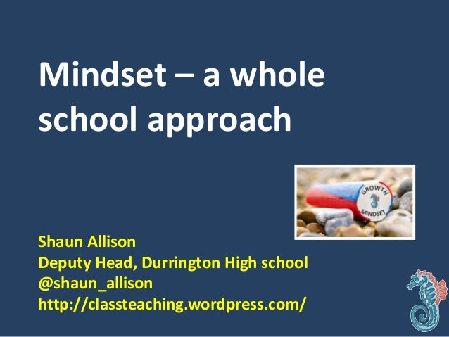 Mindset – a whole school approach Shaun Allison Deputy Head, Durrington High school @shaun_allison http://classteaching.wo...