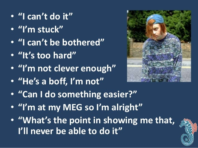 """• """"I can't do it"""" • """"I'm stuck"""" • """"I can't be bothered"""" • """"It's too hard"""" • """"I'm not clever enough"""" • """"He's a boff, I'm no..."""