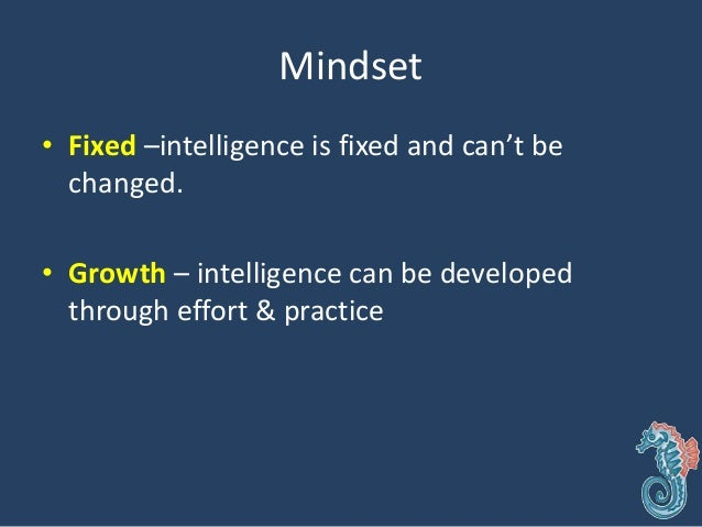 • Fixed – Look smart at all costs • Growth – No risks about looking smart, so dive into challenges