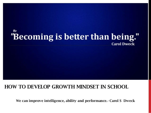 We can improve intelligence, ability and performance.- Carol S Dweck HOW TO DEVELOP GROWTH MINDSET IN SCHOOL