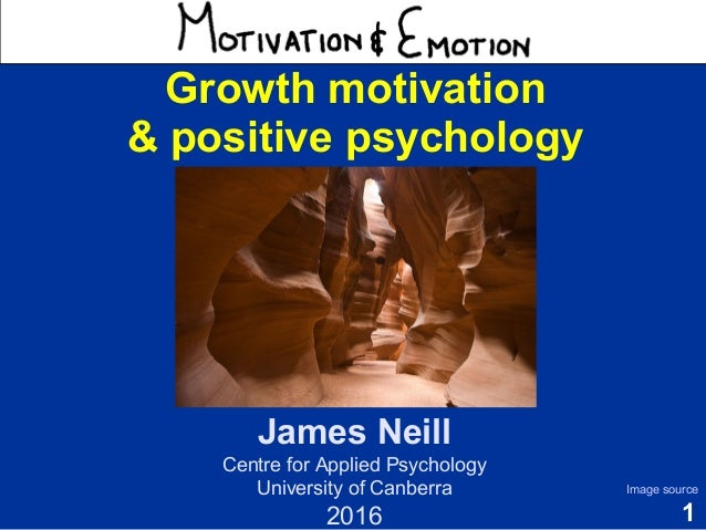 1 Motivation & Emotion James Neill Centre for Applied Psychology University of Canberra 2016 Image source Growth motivatio...