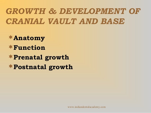 GROWTH & DEVELOPMENT OF CRANIAL VAULT AND BASE Anatomy Function Prenatal growth Postnatal growth  www.indiandentalacad...