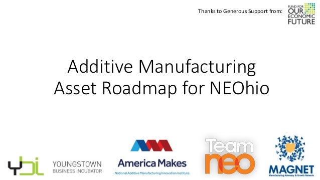 Additive Manufacturing Asset Roadmap for NEOhio Thanks to Generous Support from: 1