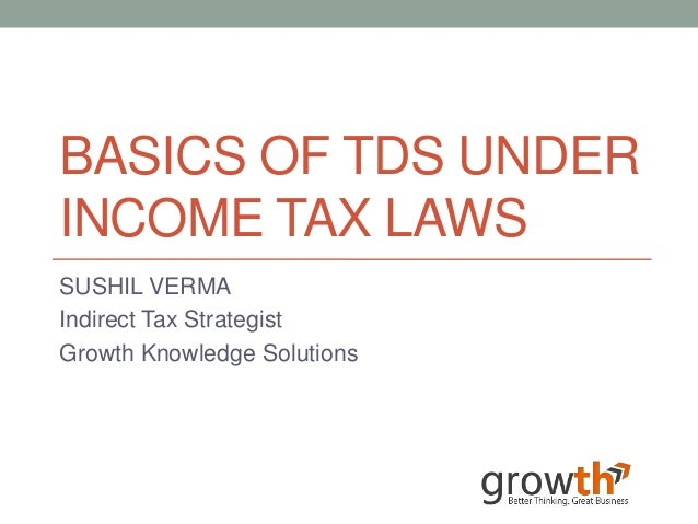 BASICS OF TDS UNDERINCOME TAX LAWSSUSHIL VERMAIndirect Tax StrategistGrowth Knowledge Solutions
