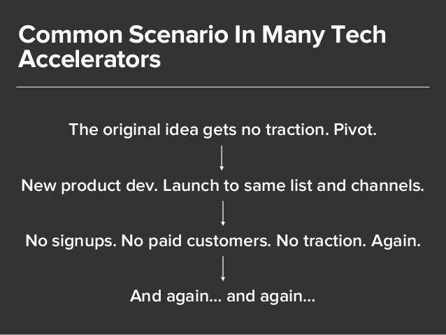 Common Scenario In Many Tech  Accelerators  The original idea gets no traction. Pivot.  New product dev. Launch to same li...