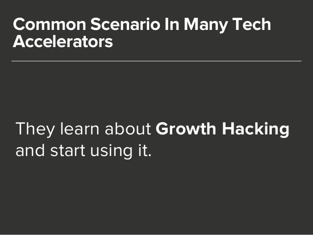Common Scenario In Many Tech  Accelerators  They learn about Growth Hacking  and start using it.