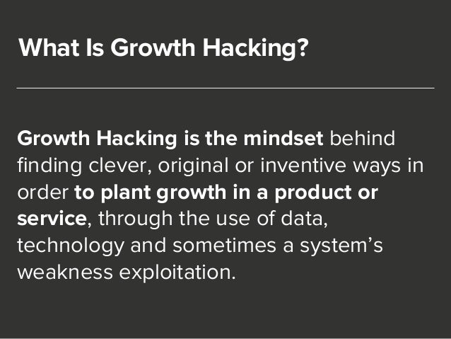What Is Growth Hacking?  Growth Hacking is the mindset behind  finding clever, original or inventive ways in  order to pla...