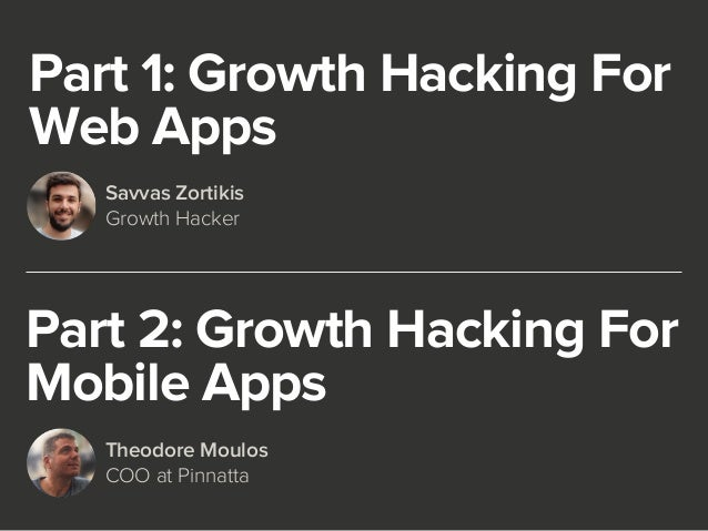 Part 1: Growth Hacking For  Web Apps  Savvas Zortikis  Growth Hacker  Part 2: Growth Hacking For  Mobile Apps  Theodore Mo...
