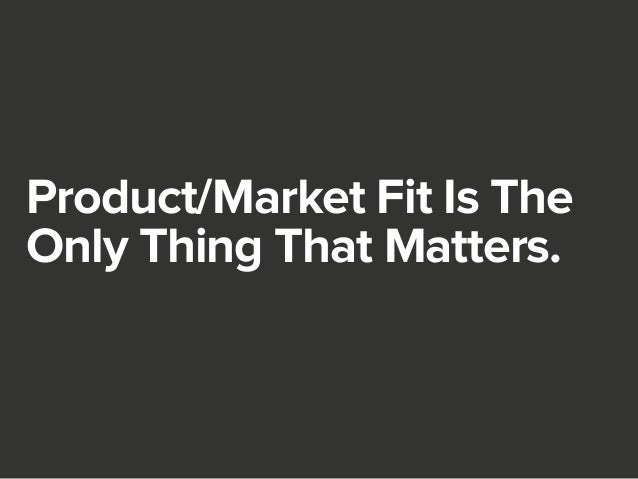 Product/Market Fit Is The  Only Thing That Matters.