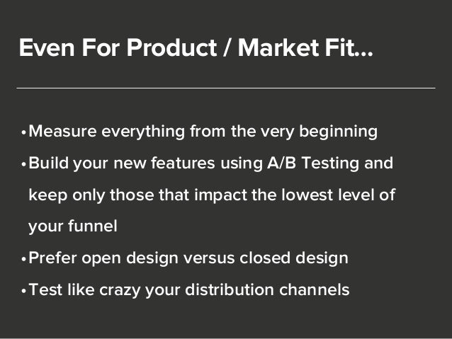 Even For Product / Market Fit…  •Measure everything from the very beginning  •Build your new features using A/B Testing an...