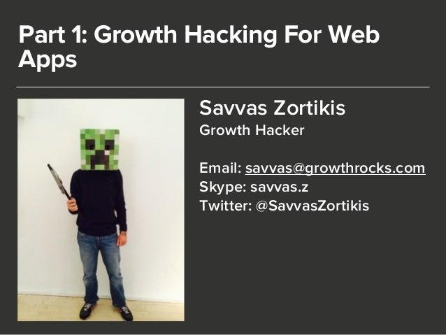 Part 1: Growth Hacking For Web  Apps  Savvas Zortikis  Growth Hacker  !  Email: savvas@growthrocks.com  Skype: savvas.z  T...